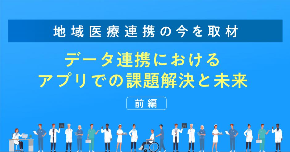 【地域医療連携の今を取材】データ連携におけるアプリでの課題解決と未来(前編)